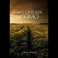 Sin que él sepa cómo: Crecer en libertad (Spanish Edition)