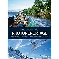 Les secrets du photoreportage: Equipement - Storytelling - Traitement du sujet - Editing