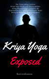 Kriya Yoga Exposed: The Truth About Current Kriya Yoga Gurus, Organizations & Going Beyond Kriya, Contains the Explanation of a Special Technique Never Revealed Before (English Edition)