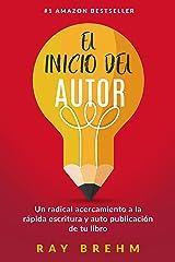 El Inicio Del Autor: Un radical acercamiento a la rápida escritura y auto publicación de tu libro (Spanish Edition) Kindle Edition