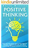 POSITIVE THINKING: Easy self help guide: How to stop negative thoughts, negative self-talk, and reduce stress using the power of positive thinking, happiness, affirmations, and positive psychology