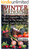 Winter Gardening: Top-10 Vegetables You Can Plant In The Middle Of Winter And Crop In Spring : (Gardening Indoors, Gardening Vegetables, Gardening Books, Gardening Year Round)
