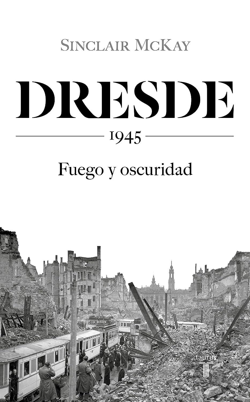 Dresde: 1945. Fuego y oscuridad eBook: McKay, Sinclair: Amazon.es ...