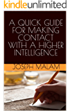 A QUICK GUIDE FOR MAKING CONTACT WITH A HIGHER INTELLIGENCE