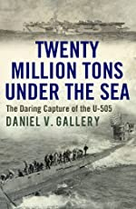 Twenty Million Tons Under the Sea: The Daring Capture of the U-505