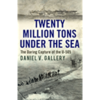 Twenty Million Tons Under the Sea: The Daring Capture of the U-505