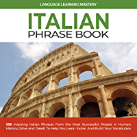 Italian Phrase Book: 555 Inspiring Italian Phrases from the Most Successful People in Human History (Alive and Dead) To Help You Learn Italian And Build Your Vocabulary (English Edition)