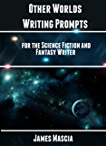 Other Worlds: Writing Prompts for the Science Fiction and Fantasy Writer