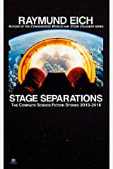 Stage Separations: The Complete Science Fiction Stories 2013-2018 (The Complete Science Fiction Stories of Raymund Eich Book 2) Kindle Edition