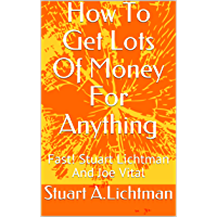 How To Get Lots Of Money For Anything: Fast! Stuart Lichtman And Joe Vital (English Edition)