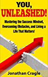 YOU, UNLEASHED! Mastering the Success Mindset, Overcoming Obstacles, and Living a Life That Matters!
