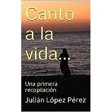 Canto a la vida...: Una primera recopilación (Poesia nº 1) (Spanish Edition) Jul 5, 2015