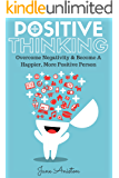 Positive Thinking: Overcome Negativity & Become A Happier, More Positive Person (Positivity, Positive Thinking, Optimism, Positive Thoughts, Positive Psychology, Stop Negative Thinking & Negativity)