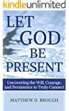 Let God Be Present: Uncovering the Will, Courage, and Persistence to Truly Connect