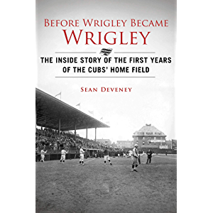 Before Wrigley Became Wrigley: The Inside Story of the First Years of the Cubs? Home Field