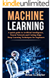 Machine Learning: A quick guide to Artificial Intelligence, Neural Network and Cutting Edge Deep Learning Techniques for beginners