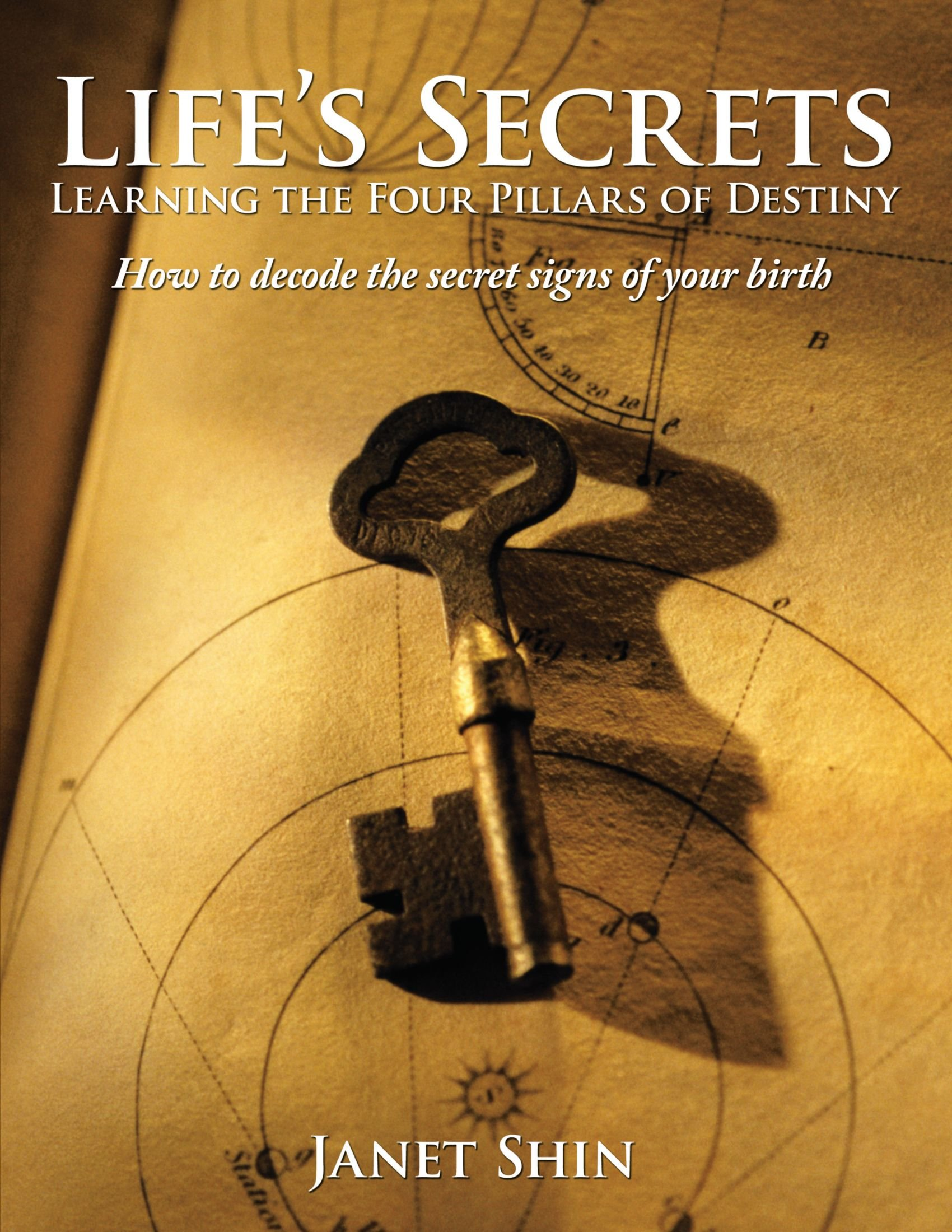Life's Secrets Learning the Four Pillars of Destiny: How to Decode the Secret Signs of Your Birth