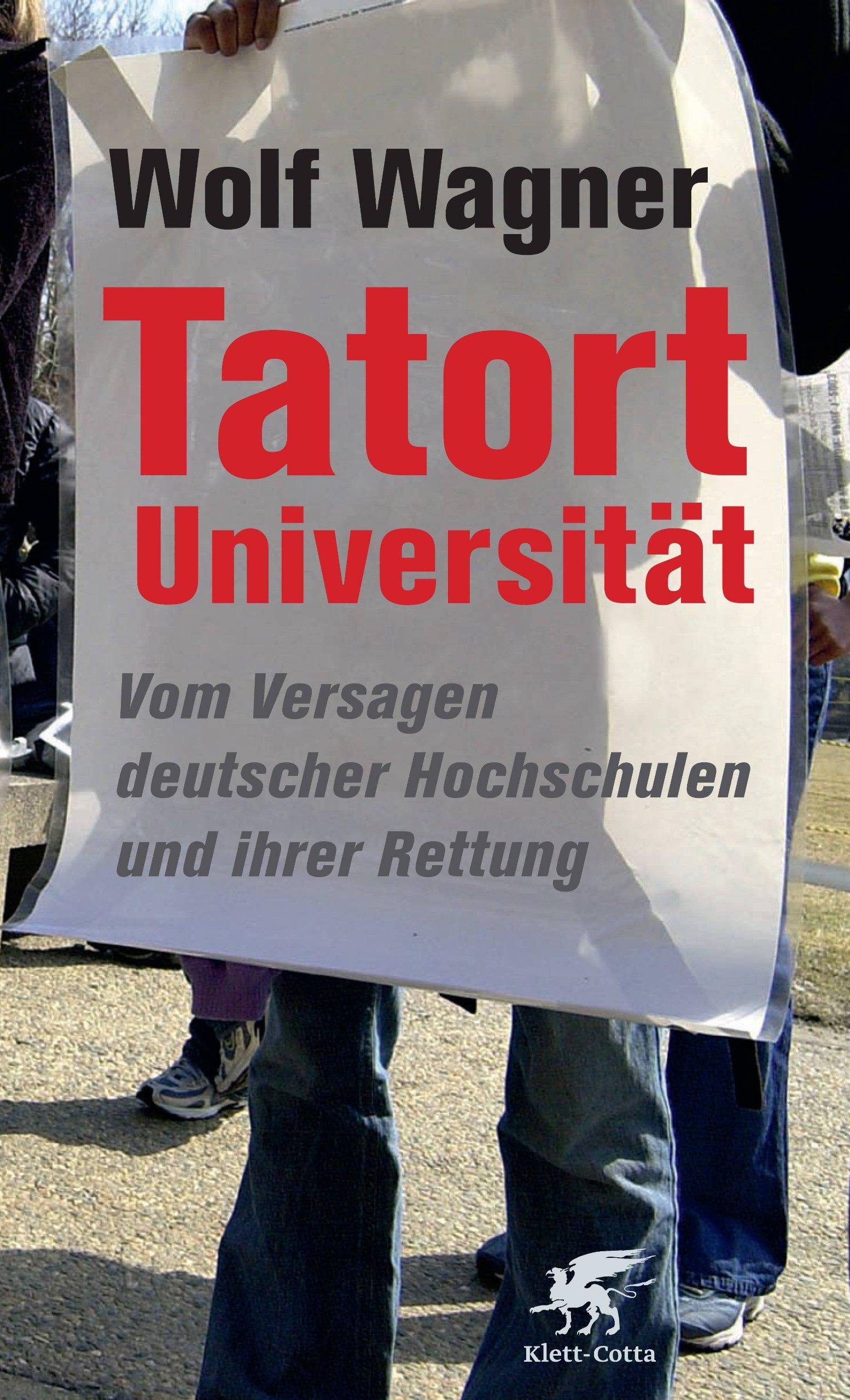 Tatort Universität: Vom Versagen deutscher Hochschulen und ihrer Rettung Broschiert – Februar 2010 Wolf Wagner Klett-Cotta 3608946144 Science / General