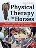 Physical Therapy for Horses: A Visual Course in Massage, Stretching, Rehabilitation, Anatomy, and Biomechanics