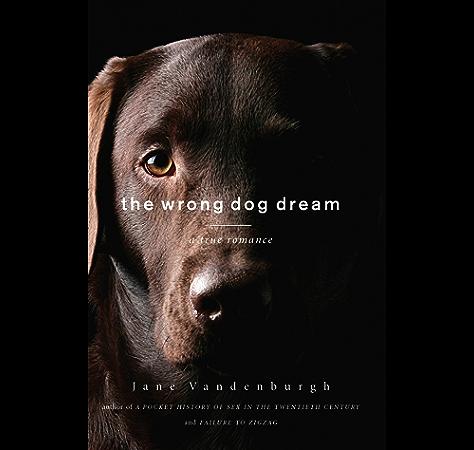 Amazon Com The Wrong Dog Dream A True Romance Ebook Vandenburgh Jane Kindle Store