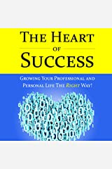 The Heart of Success - Growing Your Professional and Personal Life the Right Way: Featuring Interviews with Silicon Valley Executives Audible Audiobook