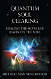 Quantum Soul Clearing: Healing the Scars Life Leaves on the Soul (English Edition)