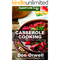 Casserole Cooking: Third Edition : Over 80 Quick & Easy Gluten Free Low Cholesterol Whole Foods Recipes full of Antioxidants & Phytochemicals (Natural Weight Loss Transformation Book 111)