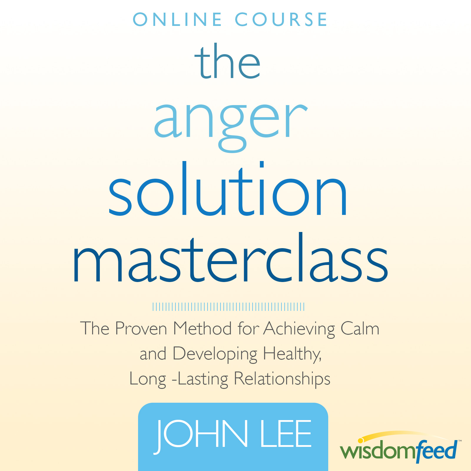 The Anger Solution Master Class: Do Anger Right, Change Your Life, Heal Your Relationships (Online Course) [Online Code] by WisdomFeed