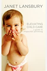 Elevating Child Care: A Guide To Respectful Parenting Kindle Edition