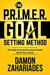 The P.R.I.M.E.R. Goal Setting Method: The Only Goal Achievement Guide You'll Ever Need! Kindle Edition