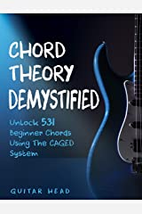 Chord Theory Demystified: Unlock 531 Beginner Chords Using The CAGED System And Practical Examples (Guitar Chord Mastery Book 1) Kindle Edition