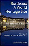 Bordeaux A World Heritage Site: Travel guide of Bordeaux, Port of the Moon - 2016