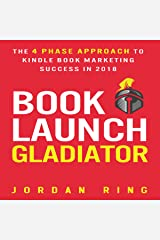 Book Launch Gladiator: The 4 Phase Approach to Kindle Book Marketing Success in 2018 Audible Audiobook