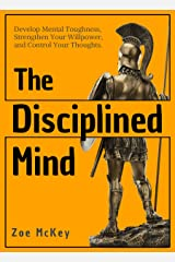 The Disciplined Mind: Develop Mental Toughness, Strengthen Your Willpower, and Control Your Thoughts. (Cognitive Development Book 3) Kindle Edition