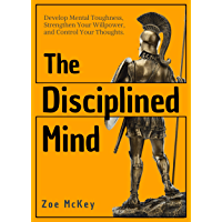 The Disciplined Mind: Develop Mental Toughness, Strengthen Your Willpower, and Control Your Thoughts. (Cognitive Development Book 3)