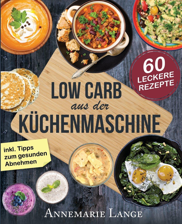 Low Carb aus der Küchenmaschine: Das Kochbuch mit 60 leckeren und ...