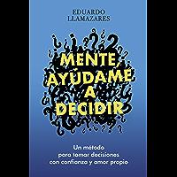 MENTE, AYUDAME A DECIDIR: Un método para tomar decisiones con confianza y amor propio (Spanish Edition)