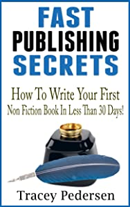 How To Write Your First Non Fiction Book In Less Than 30 Days!: Fast Publishing Secrets Book 2