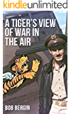 A Tiger's View of War in the Air: The AVG Flying Tigers in Action through the Eyes of AVG Pilot Robert T. Smith