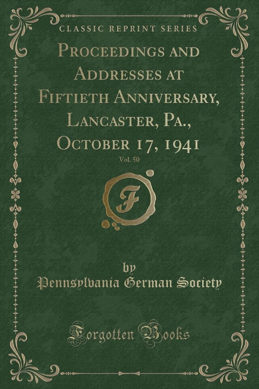Read Online Proceedings and Addresses at Fiftieth Anniversary, Lancaster, Pa., October 17, 1941, Vol. 50 (Classic Reprint) PDF