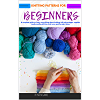KNITTING PATTERNS FOR BEGINNERS : A complete guide to Learn everything about knitting with advantages ,supplies ,tools,needles,stitches, and some quick project ideas (English Edition)