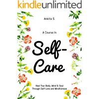 Self-Care: A Course in Self-Care: Heal Your Body, Mind & Soul Through Self-Love and Mindfulness (Self Care, Self Love, Self Compassion, Heal Your Body, ... Self Help Book Women 1) (English Edition)