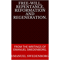 FREE-WILL, REPENTANCE, REFORMATION AND REGENERATION.: FROM THE WRITINGS OF EMANUEL SWEDENBORG. (English Edition)