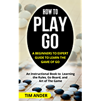 How to Play Go: A Beginners to Expert Guide to Learn The Game of Go: An Instructional Book to Learning the Rules, Go…