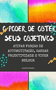 O PODER DE OBTER SEUS OBJETIVOS: ATIVAR FORÇAS DE AUTOMOTIVAÇÃO, GANHAR PRODUTIVIDADE E VIVER MELHOR