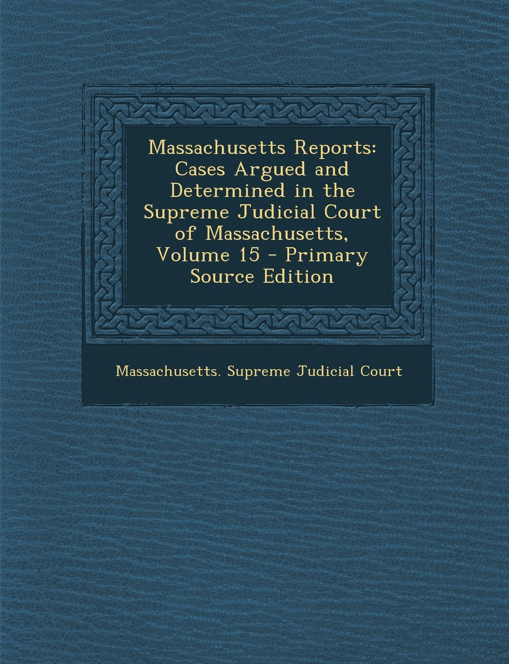 Read Online Massachusetts Reports: Cases Argued and Determined in the Supreme Judicial Court of Massachusetts, Volume 15 - Primary Source Edition ebook