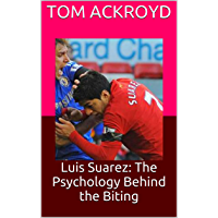 Luis Suarez: The Psychology Behind the Biting (English Edition)