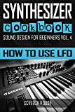 SYNTHESIZER COOKBOOK: How to Use LFO (Sound Design for Beginners Book 4) (English Edition)