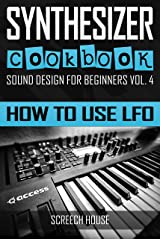 SYNTHESIZER COOKBOOK: How to Use LFO (Sound Design for Beginners Book 4) Kindle Edition