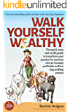 Walk Yourself Wealthy: The quick, easy and no BS guide to transform your passion for pooches into an insanely profitable and fun dog walking empire
